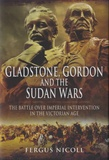 Fergus Nicoll - Gladstone, Gordon and the Sudan Wars - The Battle over Imperial Intervention in the Victorian Age.