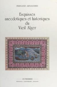 Fernand Arnaudiès et Roger Brasier - Esquisses anecdotiques et historiques du vieil Alger.