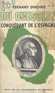 Fernand Divoire et René Groos - Bertrand du Guesclin, conquérant de l'Espagne.