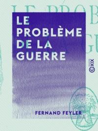 Fernand Feyler - Le Problème de la guerre - Problèmes de stratégie tirés de la guerre européenne.