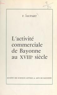 Fernand Jaupart - L'activité commerciale de Bayonne au XVIIIe siècle.