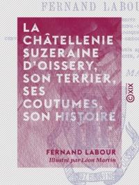 Fernand Labour et Léon Martin - La Châtellenie suzeraine d'Oissery, son terrier, ses coutumes, son histoire - D'après les archives de la commune d'Oissery.