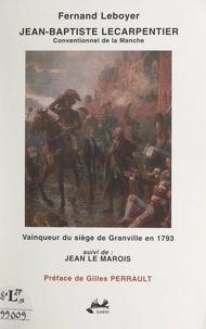 Fernand Leboyer et Gilles Perrault - Jean-Baptiste Lecarpentier - Conventionnel de la Manche. Vainqueur du siège de Granville en 1793. Suivi de : Jean Le Marois.