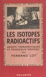 Fernand Lot - Les isotopes radioactifs - Agents thérapeutiques et prodigieux espions.