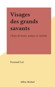 Fernand Lot - Visages des grands savants - Choix de textes, notices et variétés.