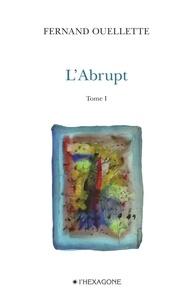 Fernand Ouellette - L'Abrupt  : L'Abrupt - Tome 1 - Face au massif. Poèmes 2007-2008.