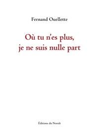 Fernand Ouellette - Où tu n'es plus, je ne suis nulle part.