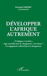 """Fernand Vincent - Développer l'Afrique autrement - """"S'indigner, c'est bien"""" """"Agir ensemble pour le changement, c'est mieux !"""" Un engagement collectif pour le changement."""