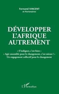 """Fernand Vincent - Développer l'Afrique autrement - """"S'indigner, c'est bien"""" """"Agir ensemble pour le changement, c'est mieux !"""" Un engagement collectif pour le changement. 1 Cédérom"""