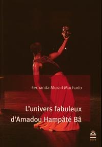 Fernanda Murad Machado - L'univers fabuleux d'Amadou Hampâté Bâ - D'une relation singulière entre l'écrivain et son lecteur.