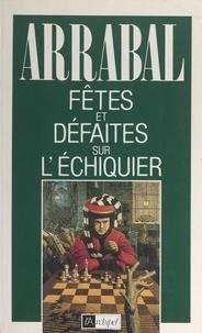 Fernando Arrabal - Fêtes et défaites sur l'échiquier.