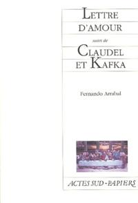 Fernando Arrabal - Lettre d'amour suivi de Claudel et Kafka - Comme un supplice chinois.