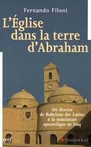 Fernando Filoni - L'Eglise dans la terre d'Abraham - Du diocèse de Babylone des Latins à la nonciature apostolique en Iraq.