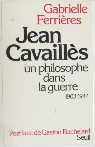 Jean Cavaillès. Un philosophe dans la guerre, 1903-1944