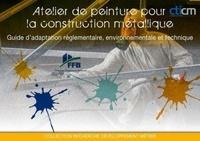FFB et  CTICM - Atelier de peinture pour la construction métallique - Guide d'adaptation réglementaire, environnementale et technique.