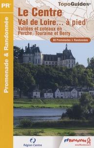 FFRandonnée - Le Centre Val de Loire... à pied - Vallées et côteaux en Perche, Touraine et Berry. 60 promenades & randonnées.