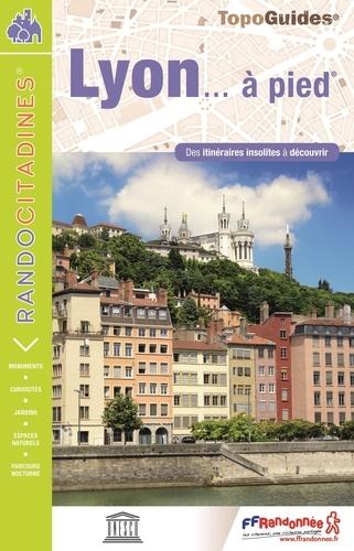 Lyon... à pied. Des itinéraires insolitites à découvrir  Edition 2017