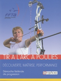 FFTA - Tir à l'arc à poulies - Découverte, maîtrise, performance : Démarche fédérale de progression.