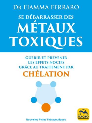 Fiamma Ferraro - Se débarrasser des métaux toxiques - Guérir et prévenir les effets nocifs grâce au traitement par chélation.