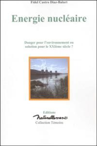 Fidel Castro Diaz-Balart - Energie nucléaire. - Danger pour l'environnement ou solution pour le XXIème siècle ?.