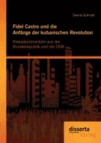 Fidel Castro und die Anfänge der kubanischen Revolution: Pressekommentare aus der Bundesrepublik und der DDR.