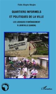Fidèle Allogho-Nkoghe - Quartiers informels et politiques de la ville - Les logiques d'aménagement à Libreville (Gabon).