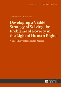 Fidelis Kwazu - Developing a Viable Strategy of Solving the Problems of Poverty in the Light of Human Rights - A Case Study of Igboland in Nigeria.