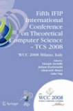 Fifth IFIP International Conference on Theoretical Computer Science - TCS 2008 - IFIP 20th World Computer Congress, TC 1, Foundations of Computer Science, September 7-10, 2008, Milano, Italy.