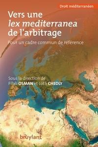 Filali Osman et Lotfi Chedly - Vers une lex mediterranea de l'arbitrage - Pour un cadre commun de référence.