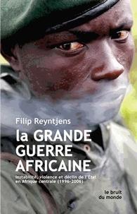 Filip Reyntjens - La grande guerre africaine - Instabilité, violence et déclin de l'Etat en Afrique centrale (1996-2006).