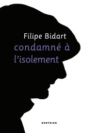 Filipe Bidart - Condamné à l'isolement.
