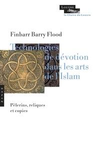 Finbarr Barry Flood - Technologies de dévotion dans les arts de l'Islam - Pèlerins, reliques et copies.