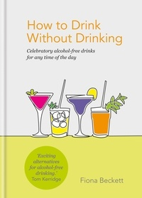Fiona Beckett - How to Drink Without Drinking - Celebratory alcohol-free drinks for any time of the day.