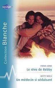 Fiona Lowe et Betty Neels - Le rêve de Rebby - Un médecin si séduisant (Harlequin Blanche).