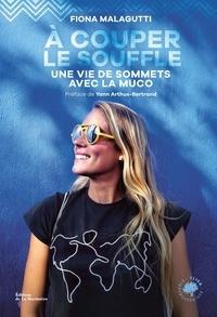 Fiona Malagutti - A couper le souffle - Une vie de sommets avec la muco.