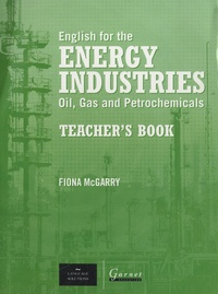 Fiona McGarry - English for the Energy Industries : Oils, Gas and Petrochemicals - Teacher's Book.