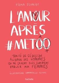 Fiona Schmidt - L'amour après #MeToo - Traité de séduction à l'usage des hommes qui ne savent plus comment parler aux femmes.