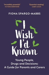 Fiona Spargo-Mabbs et Rob Parsons - I Wish I'd Known - Young People, Drugs and Decisions: A Guide for Parents and Carers.