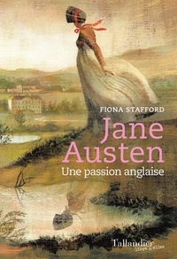 Fiona Stafford - Jane Austen - Une passion anglaise.
