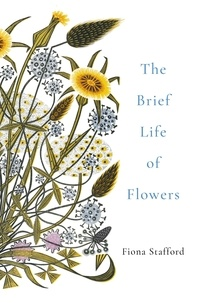 Fiona Stafford - The Brief Life of Flowers.