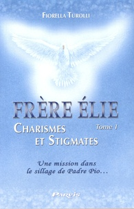 Fiorella Turolli - Frère Elie, charismes et stigmates - Tome 1, Une mission dans le sillage de Padre Pio.