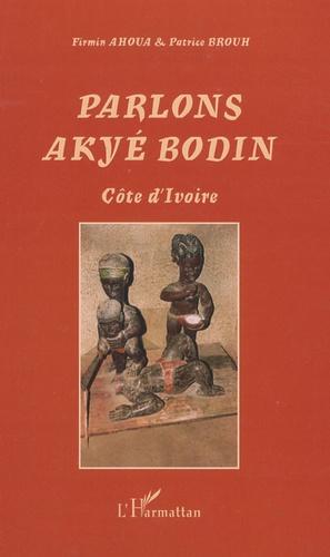 Firmin Ahoua et Patrice Brouh - Parlons Akyé Bodin - Suivi d'un lexique alphabétique akyé-français/ français-akyé.