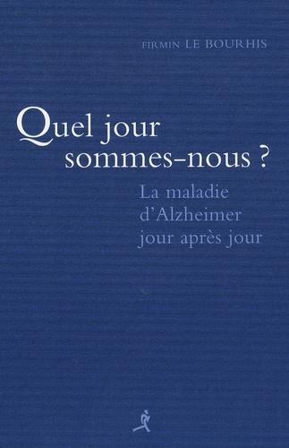 Firmin Le Bourhis - Quel jour sommes nous ? - La maladie d'Alzheimer jour après jour.