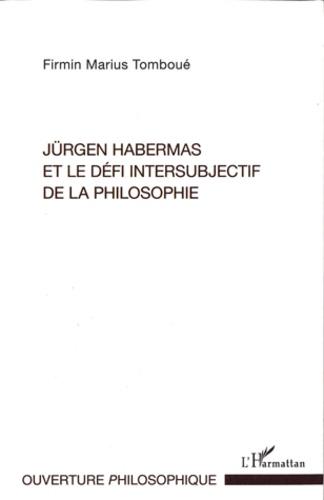 Firmin Marius Tomboué - Jürgen Habermas et le défi intersubjectif de la philosophie - La crise métaphysique de la subjectivité dans la philosophie politique et morale habermassienne.