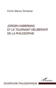 Firmin Marius Tomboué - Jürgen Habermas et le tournant délibératif de la philosophie - La crise de la métaphysique de la subjectivité dans la philosophie politique et morale habermassienne.