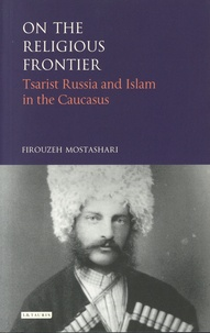 Firouzeh Mostashari - On the Religious Frontier - Tsarist Russia and Islam in the Caucasus.