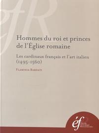 Flaminia Bardati - Hommes du roi et princes de l'Eglise romaine - Les cardinaux français et l'art italien (1495-1560).