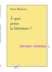 Pierre Macherey - À quoi pense la littérature ? - Exercices de philosophie littéraire.
