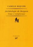 Camille Riquier - Archéologie de Bergson - Temps et métaphysique.