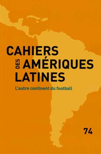 IHEAL - Cahiers des Amériques latines N° 74 : L'autre continent du football.